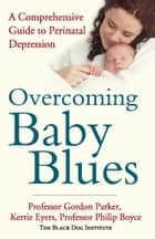 Overcoming Baby Blues - A comprehensive guide to perinatal depression ebook by Gordon Parker, Kerrie Eyers, Philip Boyce