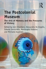 The Postcolonial Museum - The Arts of Memory and the Pressures of History ebook by Iain Chambers,Alessandra De Angelis,Celeste Ianniciello,Mariangela Orabona