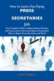 How to Land a Top-Paying Press secretaries Job: Your Complete Guide to Opportunities, Resumes and Cover Letters, Interviews, Salaries, Promotions, What to Expect From Recruiters and More ebook by Trujillo Kathy
