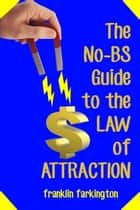 The No-BS Guide To The Law of Attraction ebook by Franklin Farkington