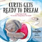 Curtis Gets Ready to Dream - A Bedtime Story to Guide Your Child to Sleep ebook by
