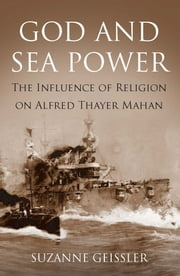 God and Sea Power - The Influence of Religion on Alfred Thayer Mahan ebook by Suzanne  Geissler