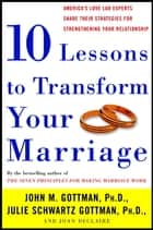 Ten Lessons to Transform Your Marriage ebook by John Gottman, Ph.D.,Julie Schwartz Gottman,Joan DeClaire