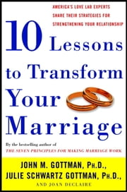 Ten Lessons to Transform Your Marriage - America's Love Lab Experts Share Their Strategies for Strengthening Your Relationship ebook by Julie Schwartz Gottman, Joan DeClaire, John Gottman,...