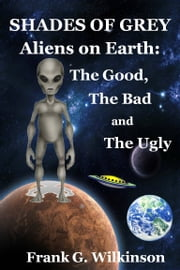 Shades of Grey: Aliens on Earth – The Good, The Bad and The Ugly ebook by Frank G. Wilkinson