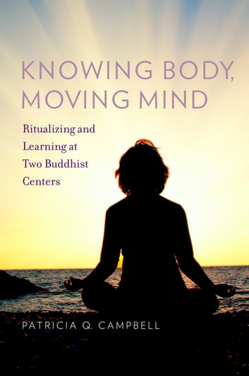 Knowing Body, Moving Mind - Ritualizing and Learning at Two Buddhist Centers ebook by Patricia Q Campbell
