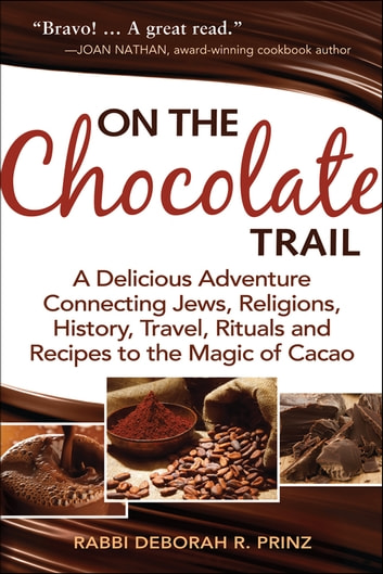 On the Chocolate Trail - A Delicious Adventure Connecting Jews, Religions, History, Travel, Rituals and Recipes to the Magic of Cacao ebook by Rabbi Deborah R. Prinz