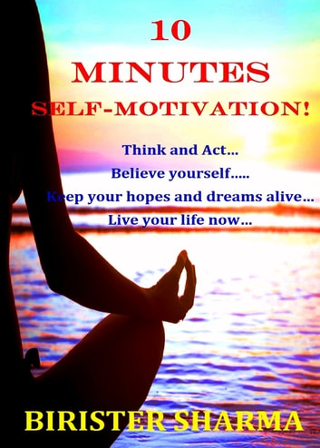 10 Minutes Self-Motivation!: Think and Act…Believe yourself…Keep your hopes and dreams alive…Live your life now… eBook by Birister Sharma