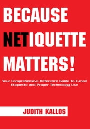 Because Netiquette Matters! - Your Comprehensive Reference Guide to Email Etiquette and Proper Technology Use ebook by Judith Kallos