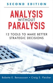 Analysis Without Paralysis: 12 Tools to Make Better Strategic Decisions ebook by Bensoussan, Babette E.