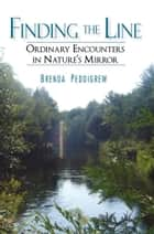Finding the Line - Ordinary Encounters in Nature's Mirror ebook by Brenda Peddigrew