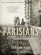 Parisians: An Adventure History of Paris ebook by Graham Robb