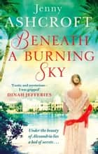 Beneath a Burning Sky - A gripping and mysterious historical love story ebook by Jenny Ashcroft