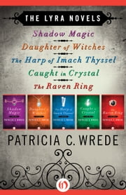 Shadow Magic, Daughter of Witches, The Harp of Imach Thyssel, Caught in Crystal, and The Raven Ring - Shadow Magic, Daughter of Witches, The Harp of Imach Thyssel, Caught in Crystal, and The Raven Ring ebook by Patricia C. Wrede
