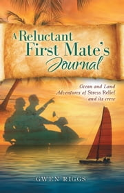 A Reluctant First Mate's Journal - Ocean and Land Adventures of Stress Relief and its crew ebook by Gungerd  Riggs