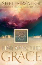 Unexpected Grace - Comfort in the Midst of Loss ebook by Sheila Walsh