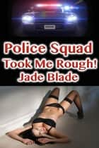 Police Squad Took Me Rough! ebook by Jade Blade