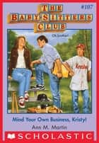 The Baby-Sitters Club #107: Mind Your Own Business, Kristy! ebook by Ann M. Martin