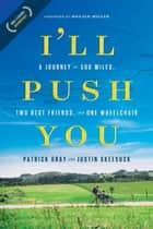 I'll Push You - A Journey of 500 Miles, Two Best Friends, and One Wheelchair ebook by Patrick Gray, Justin Skeesuck