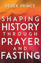 Shaping History Through Prayer and Fasting ebook by Derek Prince, Lou Engle