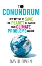 The Conundrum - How Scientific Innovation and Good Intentions Can Make Our Energy and Climate Problems Worse ebook by David Owen