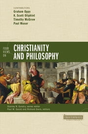 Four Views on Christianity and Philosophy ebook by Graham Oppy,K. Scott Oliphint,Timothy McGrew,Paul Moser,Paul M. Gould,Richard Brian Davis,Stanley N. Gundry