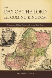The Day of the Lord and the Coming Kingdom - A New and Biblical Framework for the End Times ebook by Brandon L Emch