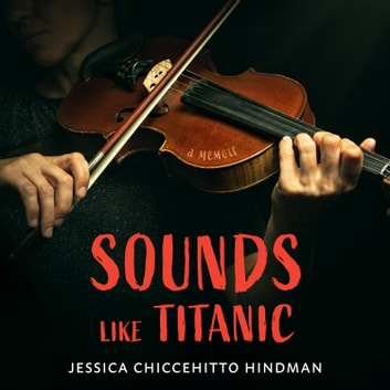 Sounds Like Titanic - A Memoir audiobook by Jessica Chiccehitto Hindman