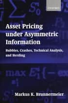 Asset Pricing under Asymmetric Information - Bubbles, Crashes, Technical Analysis, and Herding ebook by Markus K. Brunnermeier