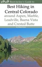 Best Hiking in Central Colorado around Aspen, Marble, Leadville, Buena Vista and Crested Butte ebook by