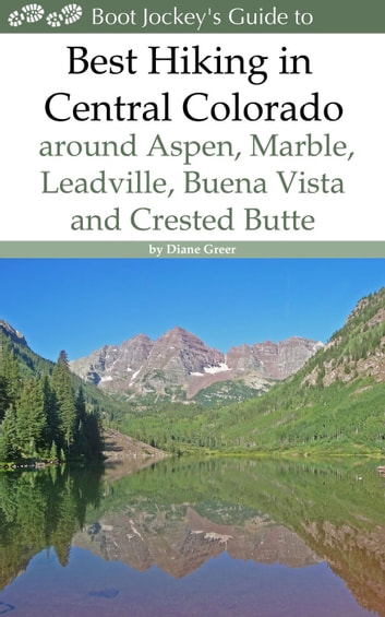 Best Hiking in Central Colorado around Aspen, Marble, Leadville, Buena Vista and Crested Butte ebook by Diane Greer