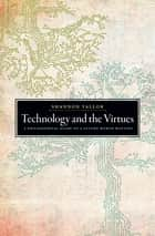 Technology and the Virtues - A Philosophical Guide to a Future Worth Wanting ebook by Shannon Vallor