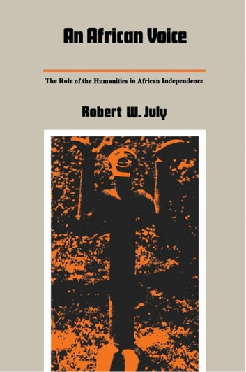 An African Voice - The Role of the Humanities in African Independence ebook by Robert W. July