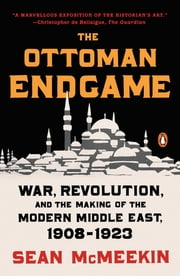 The Ottoman Endgame - War, Revolution, and the Making of the Modern Middle East, 1908-1923 ebook by Sean McMeekin