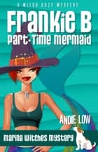 Frankie B - Part-Time Mermaid - A Witch Cozy Mystery ebook by Andie Low