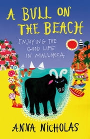 A Bull on the Beach - Enjoying the Good Life in Mallorca ebook by Anna Nicholas