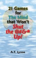 21 Games for the Mind That Won't Shut the $%&* Up! ebook by A.T. Lynne