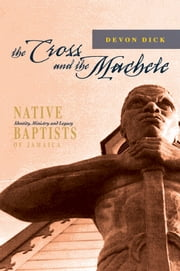 The Cross and the Machete: Native Baptists of Jamaica - Identity, Ministry and Legacy ebook by Devon Dick
