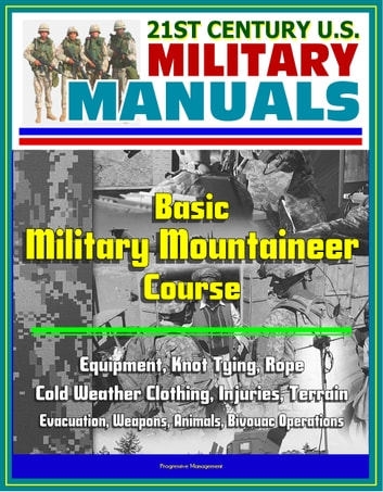 21st Century U.S. Military Manuals: Basic Military Mountaineer Course - Equipment, Knot Tying, Rope, Cold Weather Clothing, Injuries, Terrain, Evacuation, Weapons, Animals, Bivouac Operations ebook by Progressive Management