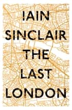 The Last London - True Fictions from an Unreal City ebook by Iain Sinclair