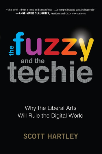 The Fuzzy and the Techie - Why the Liberal Arts Will Rule the Digital World eBook by Scott Hartley