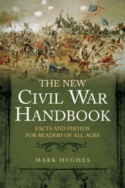 New Civil War Handbook - Facts and Photos for Readers of All Ages ebook by Mark Hughes