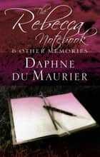 The Rebecca Notebook - and other memories eBook by Daphne Du Maurier