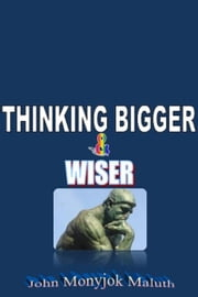 Thinking Bigger and Wiser ebook by John Monyjok Maluth