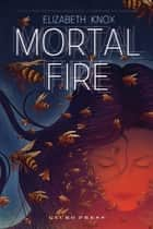 Mortal Fire ebook by Elizabeth Knox
