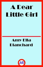 A Dear Little Girl (Illustrated) ebook by Amy Ella Blanchard
