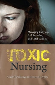 Toxic Nursing: Managing Bullying, Bad Attitudes, and Total Turmoil ebook by Dellasega Cheryl Volpe Rebecca L SIGMA T