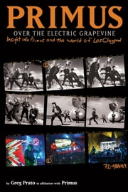 Primus, Over the Electric Grapevine - Insight into Primus and the World of Les Claypool ebook by Primus,Greg Prato