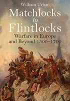 Matchlocks to Flintlocks - Warfare in Europe and Beyond 1500–1700 ebook by William Urban