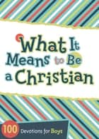 What It Means to Be a Christian - 100 Devotions for Boys ebook by B&H Kids Editorial Staff, Jesse Campbell